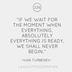 If we wait for the moment when everything, absolutely everything is ready, we shall never being.