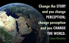 Jean Houston quote: change the story and you change perceptions; change perception and you change the world.