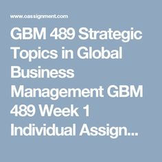 GBM 489 Strategic Topics in Global Business Management  GBM 489 Week 1  Individual Assignment, Global Trends  Discussion Question 1, 2 and 3  GBM 489 Week 2  Assignment, Global Business Plan  Individual Assignment, Business Plan Article Analysis  Discussion Question 1, 2 and 3  GBM 489 Week 3  Assignment Global Business Plan-Operations  Individual Assignment, Multinational Manager Interview  Discussion Question 1, 2 and 3  GBM 489 Week 4  Assignment Global Business Plan Financials…