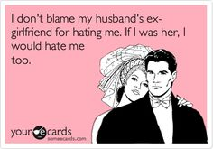 I don't blame my husband's ex-girlfriend for hating me. If I was her, I would hate me too...in my case ex-wife!!!!
