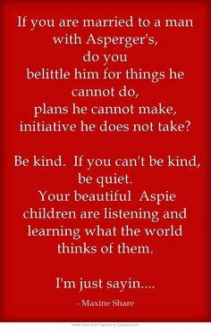If you are married to a man with Asperger's, do you belittle him for things he cannot do, plans he cannot make, initiative he does not take?  Be kind. If you can't be kind, be quiet. Your beautiful Aspie children are listening and learning what the world thinks of them. I'm just sayin....