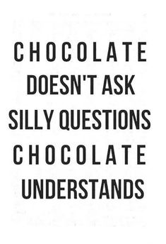 "And neither does wine... | ""Chocolate doesn't ask silly questions, chocolate understands."" -Unknown"