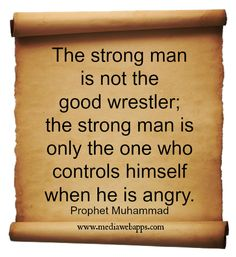 The strong man is not the good wrestler; the strong man is only the one who controls himself when he is angry. ~ Prophet Muhammad