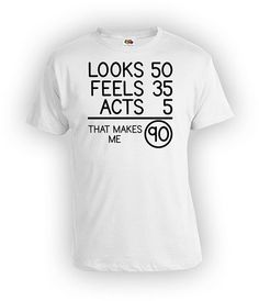 Funny Birthday T Shirt 90th Bday Gifts For Him Looks 50 Feels 35 Acts 5 That Makes Me 90 Years Old Mens Ladies Tee