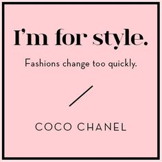 I'm for style. Fashion changes too quickly. Coco Chanel
