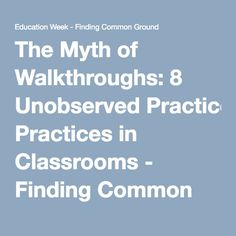 The Myth of Walkthroughs: 8 Unobserved Practices in Classrooms - Finding Common Ground - Education Week