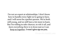 i'm not an expert on relationships. i don't know how to handle every fight we're going to have, and i will never be a perfect person. we're both still young, and we still have a lot more to learn. but i'm willing to take chances, to risk it all, and learn everything there is to know just so i can keep us together. i won't give up on you.