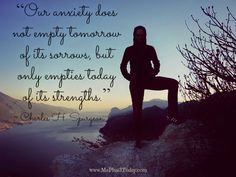 Our anxiety does not empty tomorrow of it's sorrows, but only empties today of it's strengths. ~Charles H. Spurgeon quote - mental health - www.MePlus3Today.com