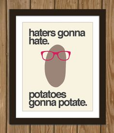 Hipster Potato Quote Poster Print: Haters gonna hate, potatoes gonna potate. on Wanelo ($1-20) - Svpply