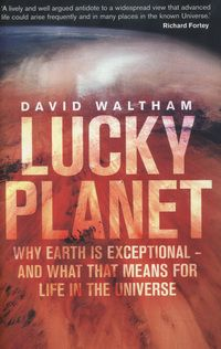 Lucky Planet: Why Earth is exceptional - and what that means for life in the Universe by David Waltham