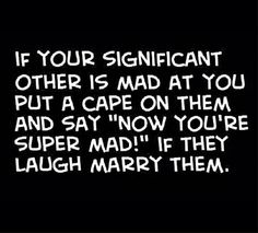 "If your significant other is mad at you, put a cap on them & say: ""now you're SUPERMAD!""  If they laugh, marry them ;-)"