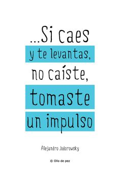 """""""Si caes y no te levantas, caes. Si caes y te levantas, no caíste, tomaste un impulso"""" (Alejandro Jodorowsky) #frases"""