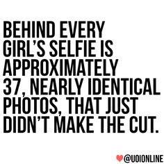 Behind every girl's selfie is approximately 37, nearly identical photos, that just didn't make the cut. #quotes #wisdom
