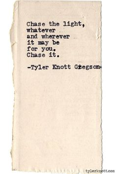 """Chase the light, whatever and wherever that may be for you. Chase it."" - Tyler Knott Gregson"