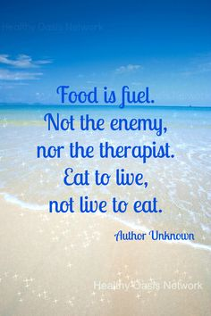 Food is fuel. Not the enemy, nor the therapist. Eat to live, not live to eat.