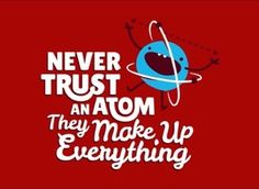 Never trust an Atom - They make up Everything!