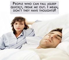 People who can fall asleep quickly freak me out. I mean, don't they have thoughts?