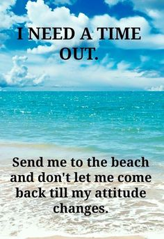 I need a time out. Send me to the beach and don't let me come back till my attitude changes. Ocean Beach, Beach Bum, Sunny Beach, Beach Trip, Photography Beach, Ocean Quotes, Beach Quotes And Sayings, Beachy Quotes, Famous Sayings