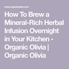 How To Brew a Mineral-Rich Herbal Infusion Overnight in Your Kitchen - Organic Olivia | Organic Olivia