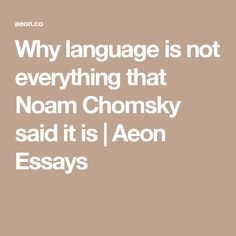 Why language is not everything that Noam Chomsky said it is | Aeon Essays