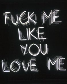 And love me like you want to fuck me.
