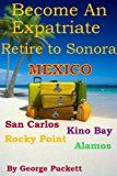Free Kindle Book -   Become an Expatriate-Retire to Sonora, Mexico (Retire to: San Carlos, Puerto Penasco, Rocky Point, Kino Bay, Alamos): Become a Sonora Explorer