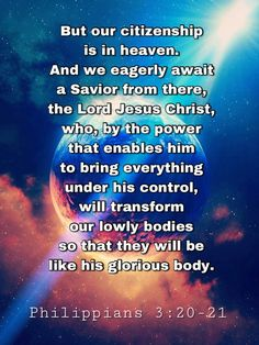 But our citizenship is in heaven. And we eagerly await a Savior from there, the Lord Jesus Christ, who, by the power that enables him to bring everything under his control, will transform our lowly bodies so that they will be like his glorious body. Philippians 3:20-21 #biblescripture