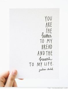You are the butter to my bread and the breath to my life