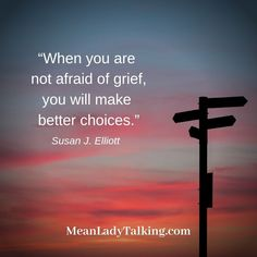 When you aren't afraid of grief, you get out when needed.