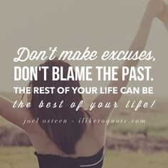 Don't make excuses, don't blame the past. The rest of your life can be the best of your life!  #joelosteen #life #positive #quotes #sayings #movingon