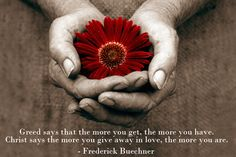 Greed says the more you get, the more you have. Christ says the more you give away in love, the more you are.