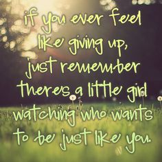 If you ever feel like giving up, just remember there's a little girl watching who wants to be just like you.