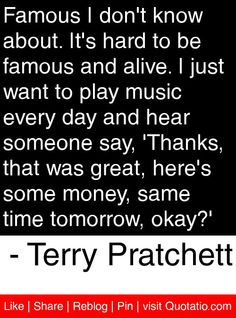 Famous I don't know about. It's hard to be famous and alive. I just want to play music every day and hear someone say, 'Thanks, that was great, here's some money, same time tomorrow, okay?' - Terry Pratchett #quotes #quotations