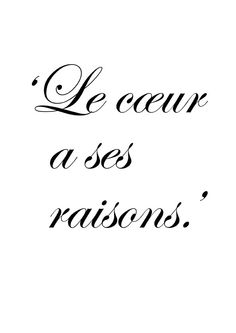 ..que la raison ignore - 'The heart has its reasons which reason knows nothing of' - Blaise Pascal