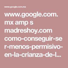 www.google.com.mx amp s madreshoy.com como-conseguir-ser-menos-permisivo-en-la-crianza-de-los-hijos amp