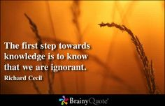 The first step towards knowledge is to know that we are ignorant. - Richard Cecil