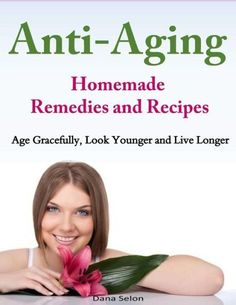 Anti-Aging - Homemade Remedies and Recipes: Age Gracefully, Look Younger and Live Longer