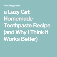 a Lazy Girl: Homemade Toothpaste Recipe (and Why I Think it Works Better)