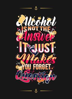 Alcohol Is Not the Answer, It Just Makes You Forget the Question