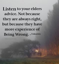 Listen to your elders advice. Not because they are always right, but because they have more experience of Being Wrong.