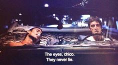 The eyes , chico they never lie! Scarface ! Lovely movie !