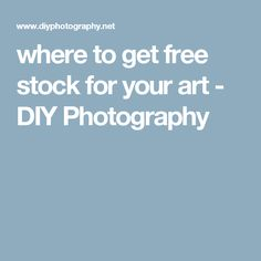 where to get free stock for your art - DIY Photography