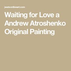 Waiting for Love a Andrew Atroshenko Original Painting