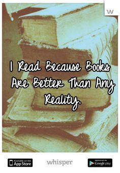 I Read Because Books Are Better Than Any Reality.
