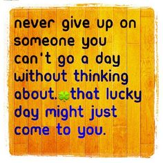 never give up on someone you cant go a day without