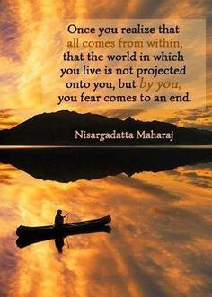 Once you realize that all comes from within, that the world in which you live is not projected onto you, but by you, your fear comes to an end. – Nisargadatta Maharaj