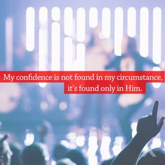 My confidence is not found in my circumstance, it's found only in Him. www.elevationchurch.org