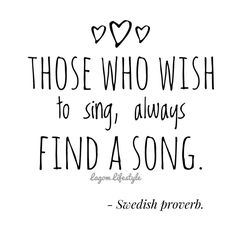 """Those who wish to sing, always find a song"" - Swedish Proverb."