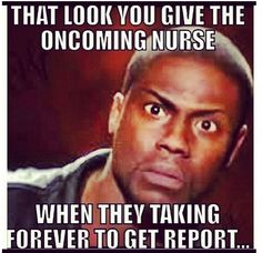 That look you give the oncoming nurse when they taking forever to get report. #nurse #RN #nurseproblems
