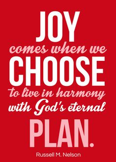 Dec 2016, Joy comes when we choose to live in harmony with God's eternal plan. Russell M. Nelson